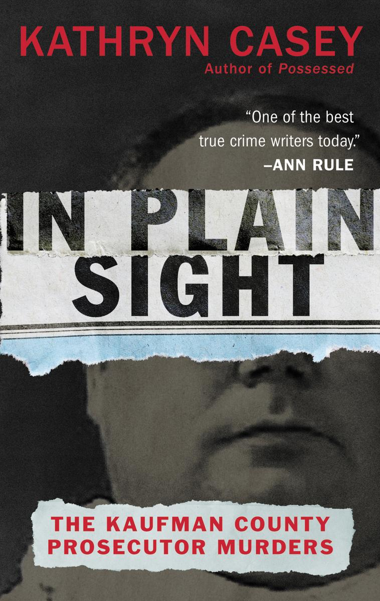 In Plain SIght: The Kaufman County Prosecutor Murders by Kathryn Casey
