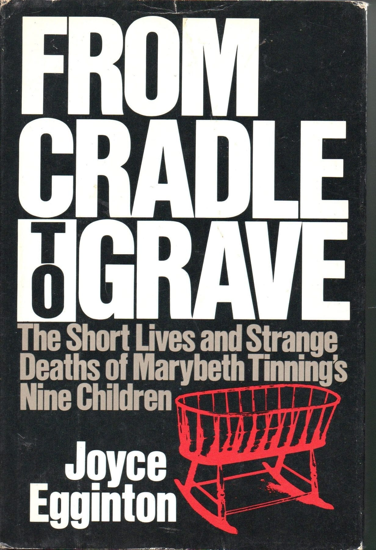 From Cradle to Grave- The Short Lives and Strange Deaths of Maybeth Tinning's Nine Children by Joyce Egginton